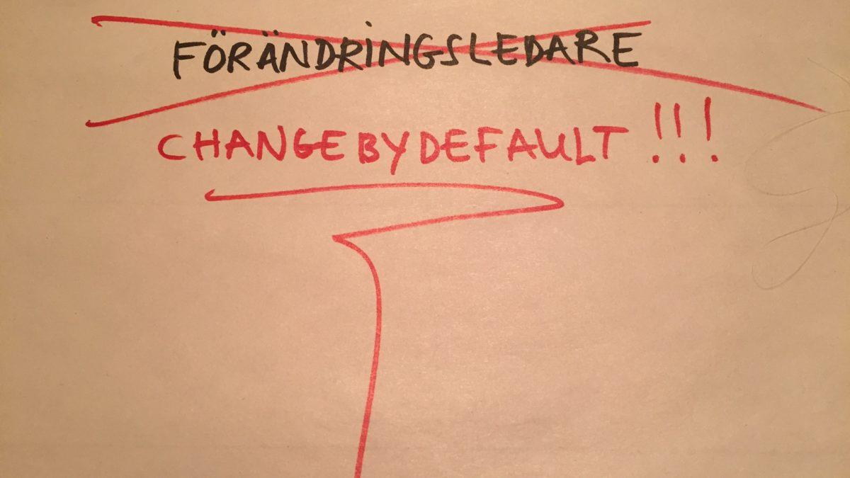 vi skriver change by default och stryker över förändringsledare